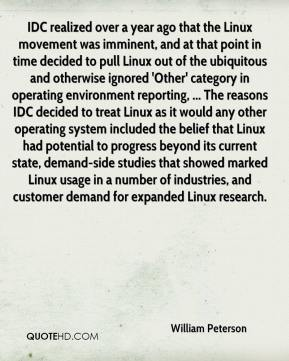IDC realized over a year ago that the Linux movement was imminent, and at that point in time decided to pull Linux out of the ubiquitous and otherwise ignored 'Other' category in operating environment reporting, ... The reasons IDC decided to treat Linux as it would any other operating system included the belief that Linux had potential to progress beyond its current state, demand-side studies that showed marked Linux usage in a number of industries, and customer demand for expanded Linux research.