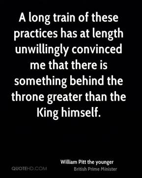 William Pitt the younger  - A long train of these practices has at length unwillingly convinced me that there is something behind the throne greater than the King himself.