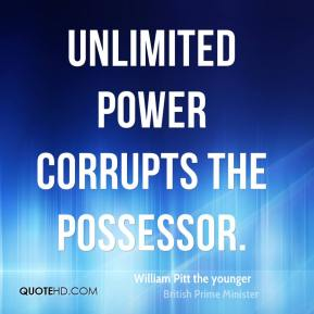 William Pitt the younger  - Unlimited power corrupts the possessor.