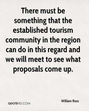 William Ross  - There must be something that the established tourism community in the region can do in this regard and we will meet to see what proposals come up.