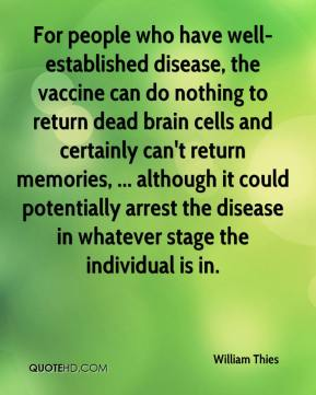 William Thies  - For people who have well-established disease, the vaccine can do nothing to return dead brain cells and certainly can't return memories, ... although it could potentially arrest the disease in whatever stage the individual is in.