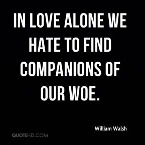 In love alone we hate to find Companions of our woe.