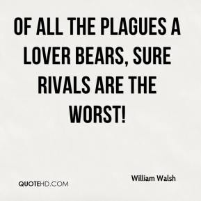 William Walsh  - Of all the plagues a lover bears, Sure rivals are the worst!