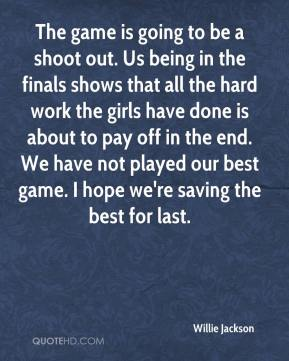 Willie Jackson  - The game is going to be a shoot out. Us being in the finals shows that all the hard work the girls have done is about to pay off in the end. We have not played our best game. I hope we're saving the best for last.