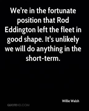 Willie Walsh  - We're in the fortunate position that Rod Eddington left the fleet in good shape. It's unlikely we will do anything in the short-term.
