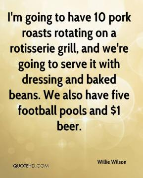 Willie Wilson  - I'm going to have 10 pork roasts rotating on a rotisserie grill, and we're going to serve it with dressing and baked beans. We also have five football pools and $1 beer.