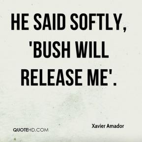 He said softly, 'Bush will release me'.