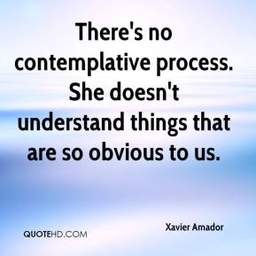 There's no contemplative process. She doesn't understand things that are so obvious to us.