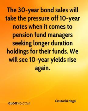 Yasutoshi Nagai  - The 30-year bond sales will take the pressure off 10-year notes when it comes to pension fund managers seeking longer duration holdings for their funds. We will see 10-year yields rise again.