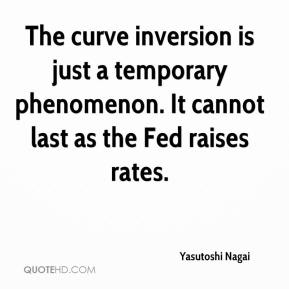 Yasutoshi Nagai  - The curve inversion is just a temporary phenomenon. It cannot last as the Fed raises rates.