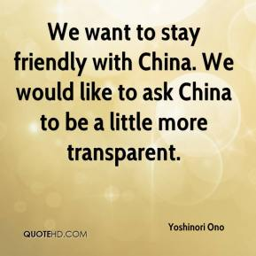 We want to stay friendly with China. We would like to ask China to be a little more transparent.