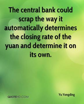 Yu Yongding  - The central bank could scrap the way it automatically determines the closing rate of the yuan and determine it on its own.