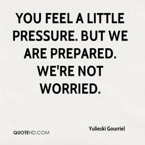 Yulieski Gourriel  - You feel a little pressure. But we are prepared. We're not worried.