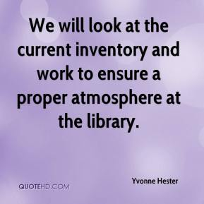 Yvonne Hester  - We will look at the current inventory and work to ensure a proper atmosphere at the library.