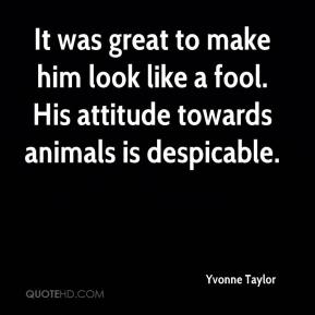 Yvonne Taylor  - It was great to make him look like a fool. His attitude towards animals is despicable.