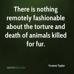 Yvonne Taylor  - There is nothing remotely fashionable about the torture and death of animals killed for fur.