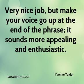 Yvonne Taylor  - Very nice job, but make your voice go up at the end of the phrase; it sounds more appealing and enthusiastic.