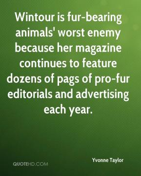 Wintour is fur-bearing animals' worst enemy because her magazine continues to feature dozens of pags of pro-fur editorials and advertising each year.