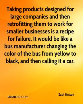 Zach Nelson  - Taking products designed for large companies and then retrofitting them to work for smaller businesses is a recipe for failure. It would be like a bus manufacturer changing the color of the bus from yellow to black, and then calling it a car.