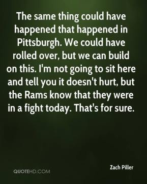 Zach Piller  - The same thing could have happened that happened in Pittsburgh. We could have rolled over, but we can build on this. I'm not going to sit here and tell you it doesn't hurt, but the Rams know that they were in a fight today. That's for sure.
