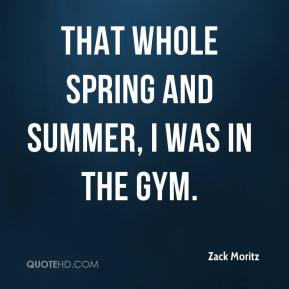 Zack Moritz  - That whole spring and summer, I was in the gym.
