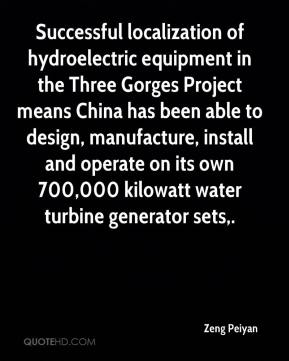 Zeng Peiyan  - Successful localization of hydroelectric equipment in the Three Gorges Project means China has been able to design, manufacture, install and operate on its own 700,000 kilowatt water turbine generator sets.