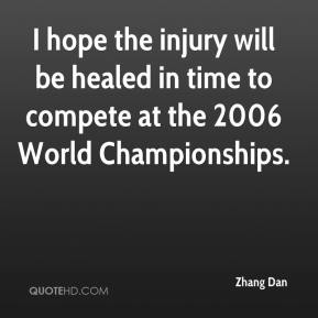 Zhang Dan  - I hope the injury will be healed in time to compete at the 2006 World Championships.