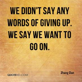 Zhang Dan  - We didn't say any words of giving up. We say we want to go on.