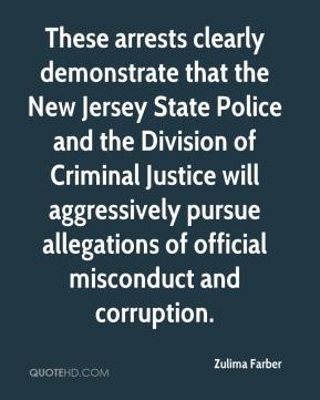 Zulima Farber  - These arrests clearly demonstrate that the New Jersey State Police and the Division of Criminal Justice will aggressively pursue allegations of official misconduct and corruption.