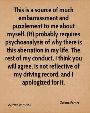 Zulima Farber  - This is a source of much embarrassment and puzzlement to me about myself. (It) probably requires psychoanalysis of why there is this aberration in my life. The rest of my conduct, I think you will agree, is not reflective of my driving record, and I apologized for it.