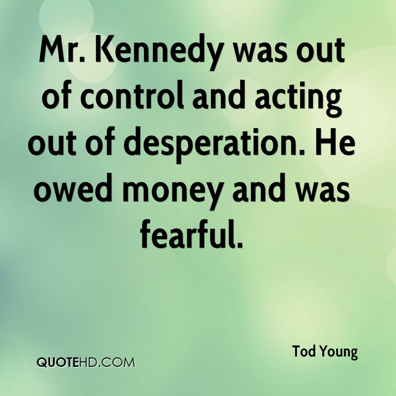 Mr. Kennedy was out of control and acting out of desperation. He owed money and was fearful.