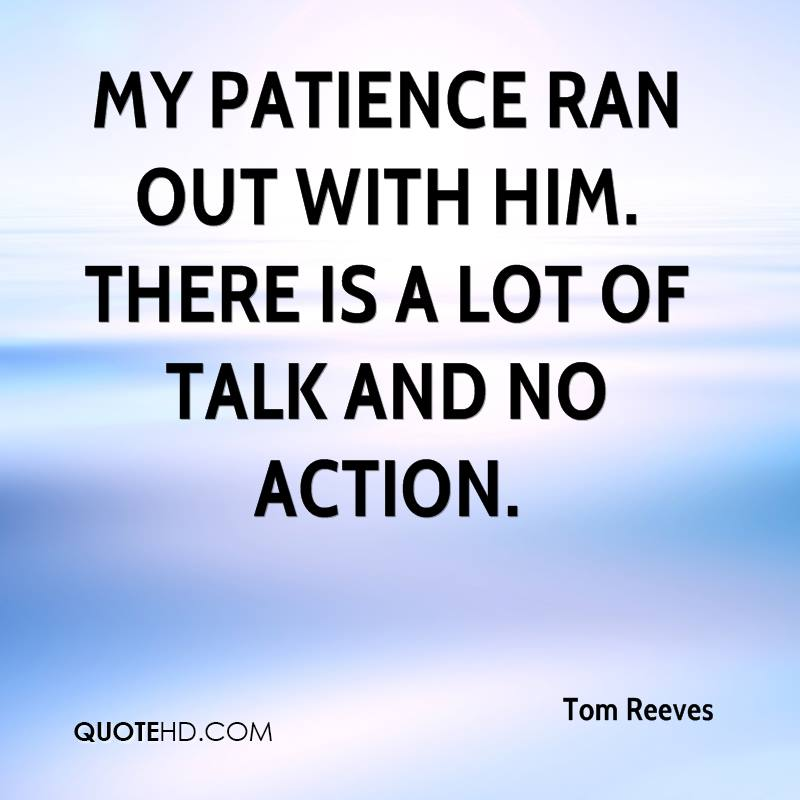 My patience ran out with him. There is a lot of talk and no action.
