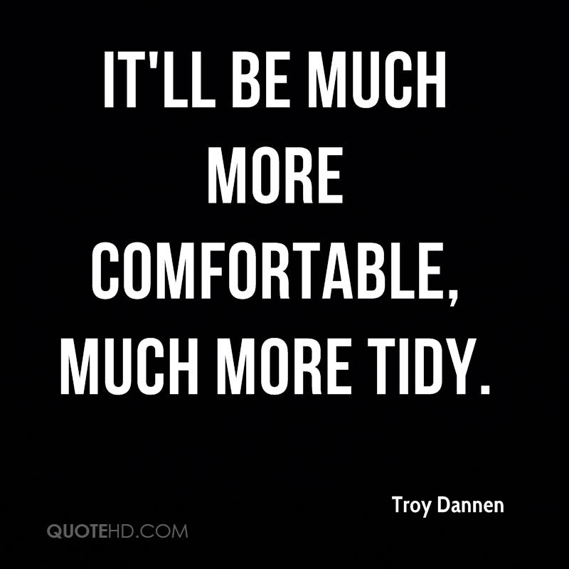 It'll be much more comfortable, much more tidy.