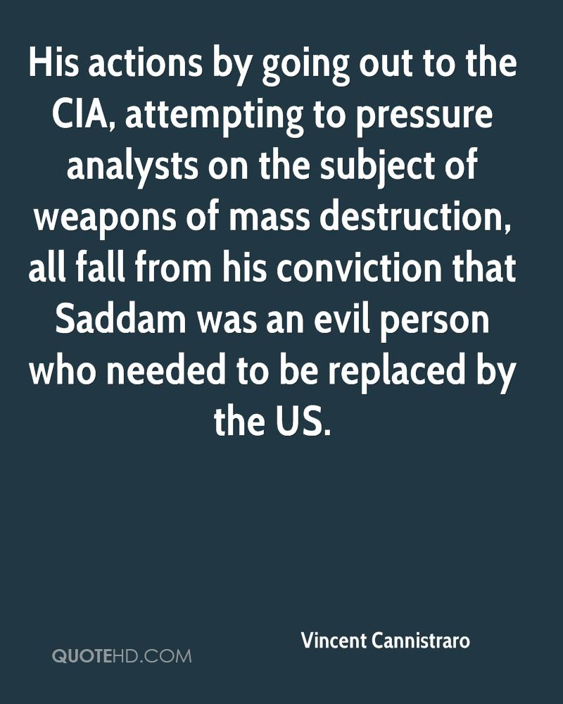 His actions by going out to the CIA, attempting to pressure analysts on the subject of weapons of mass destruction, all fall from his conviction that Saddam was an evil person who needed to be replaced by the US.