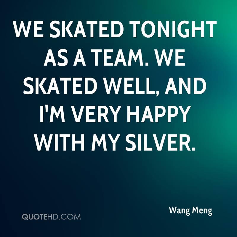 We skated tonight as a team. We skated well, and I'm very happy with my silver.