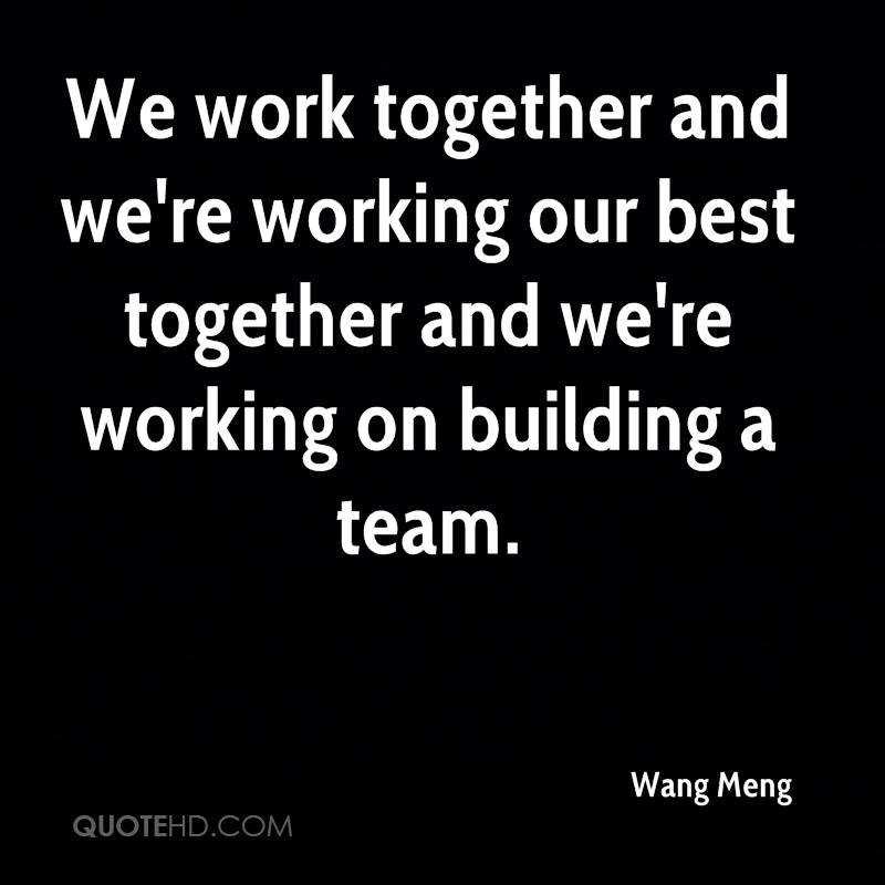 We work together and we're working our best together and we're working on building a team.