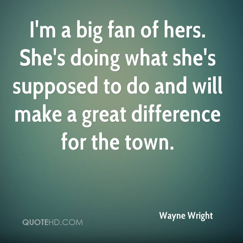 I'm a big fan of hers. She's doing what she's supposed to do and will make a great difference for the town.