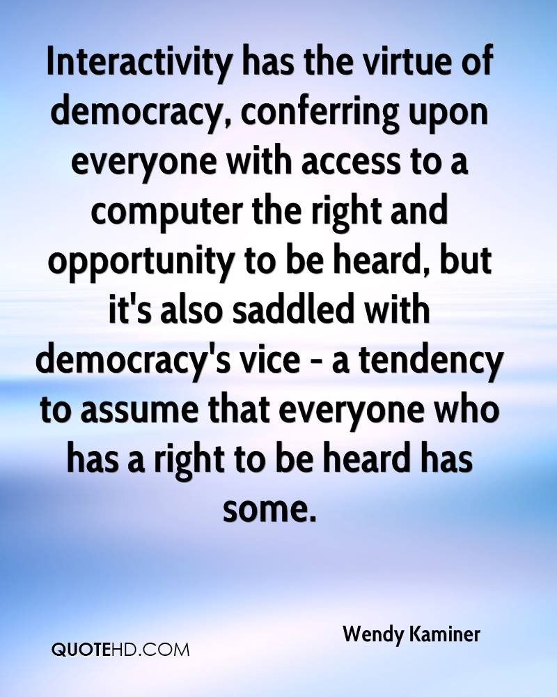 Interactivity has the virtue of democracy, conferring upon everyone with access to a computer the right and opportunity to be heard, but it's also saddled with democracy's vice - a tendency to assume that everyone who has a right to be heard has some.