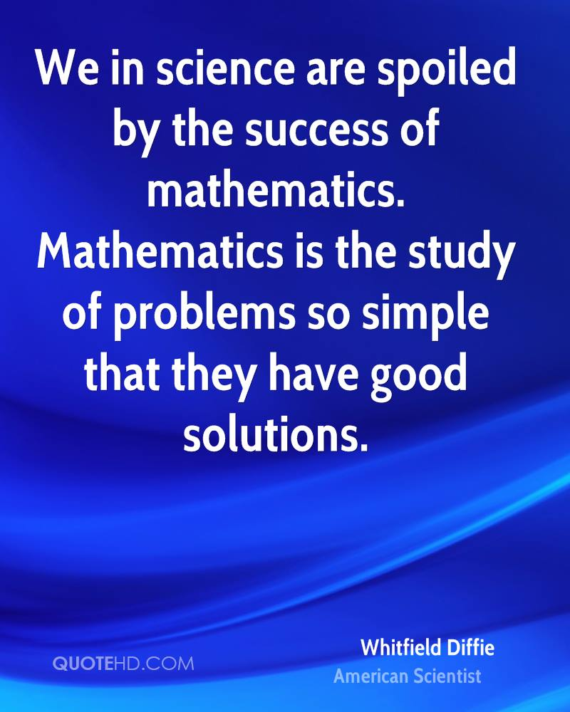 We in science are spoiled by the success of mathematics. Mathematics is the study of problems so simple that they have good solutions.