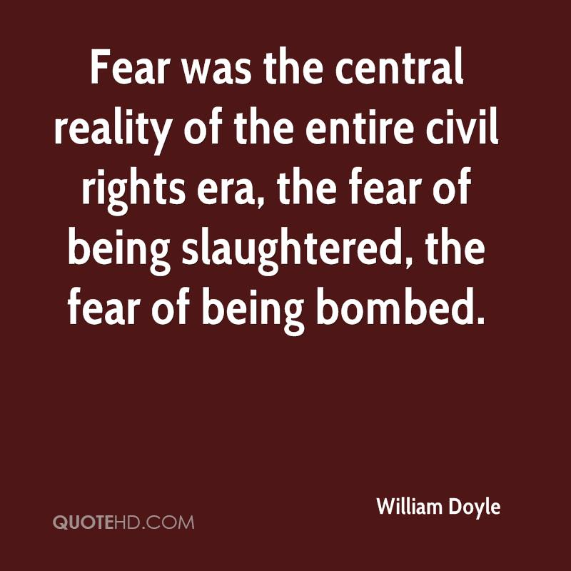 Fear was the central reality of the entire civil rights era, the fear of being slaughtered, the fear of being bombed.