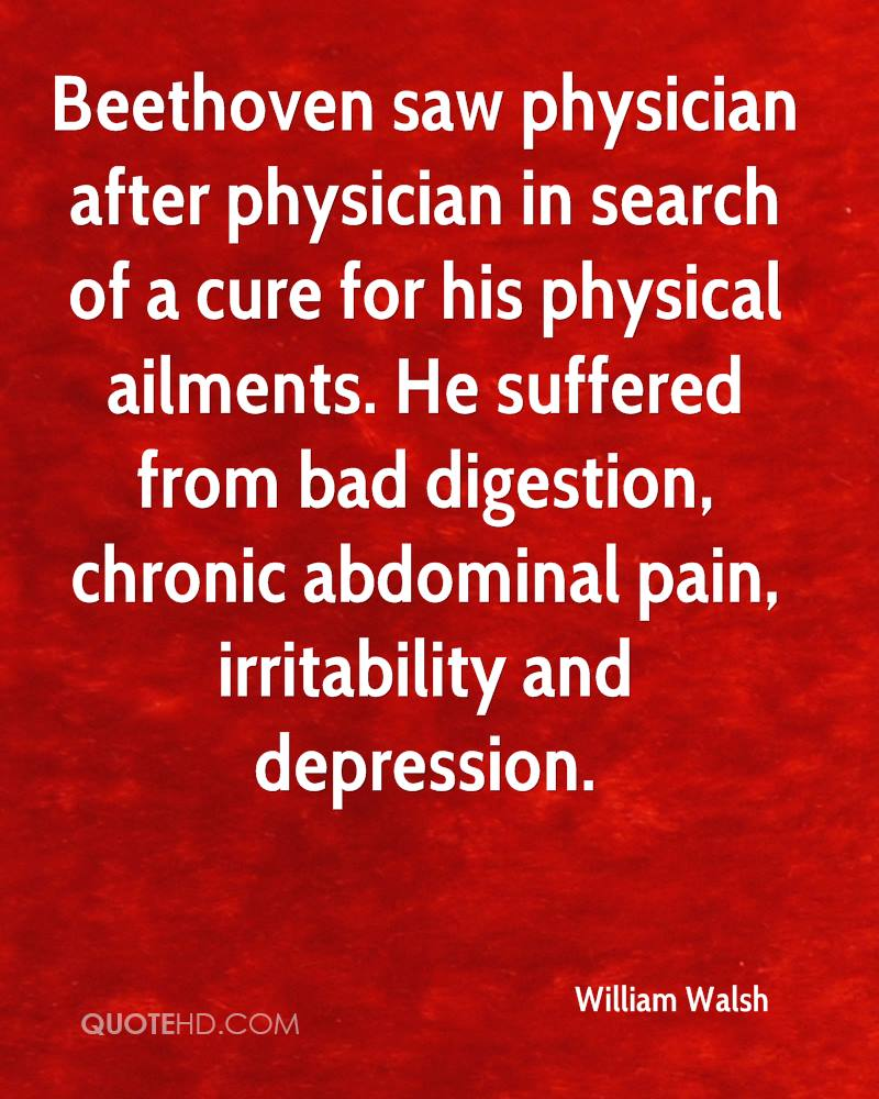 Beethoven saw physician after physician in search of a cure for his physical ailments. He suffered from bad digestion, chronic abdominal pain, irritability and depression.
