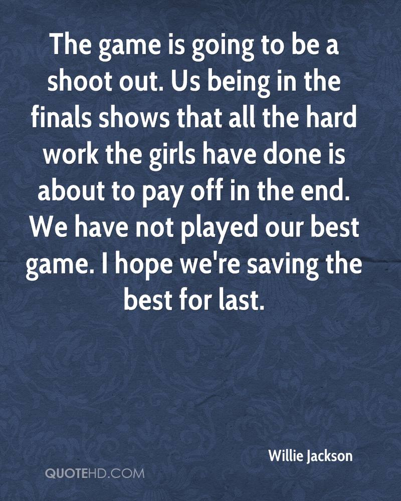 The game is going to be a shoot out. Us being in the finals shows that all the hard work the girls have done is about to pay off in the end. We have not played our best game. I hope we're saving the best for last.