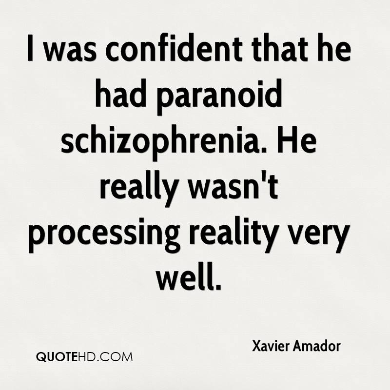 I was confident that he had paranoid schizophrenia. He really wasn't processing reality very well.