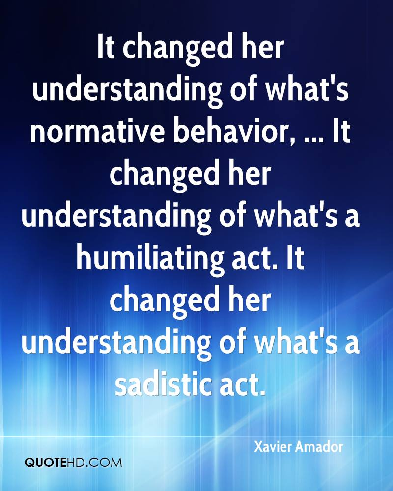 It changed her understanding of what's normative behavior, ... It changed her understanding of what's a humiliating act. It changed her understanding of what's a sadistic act.