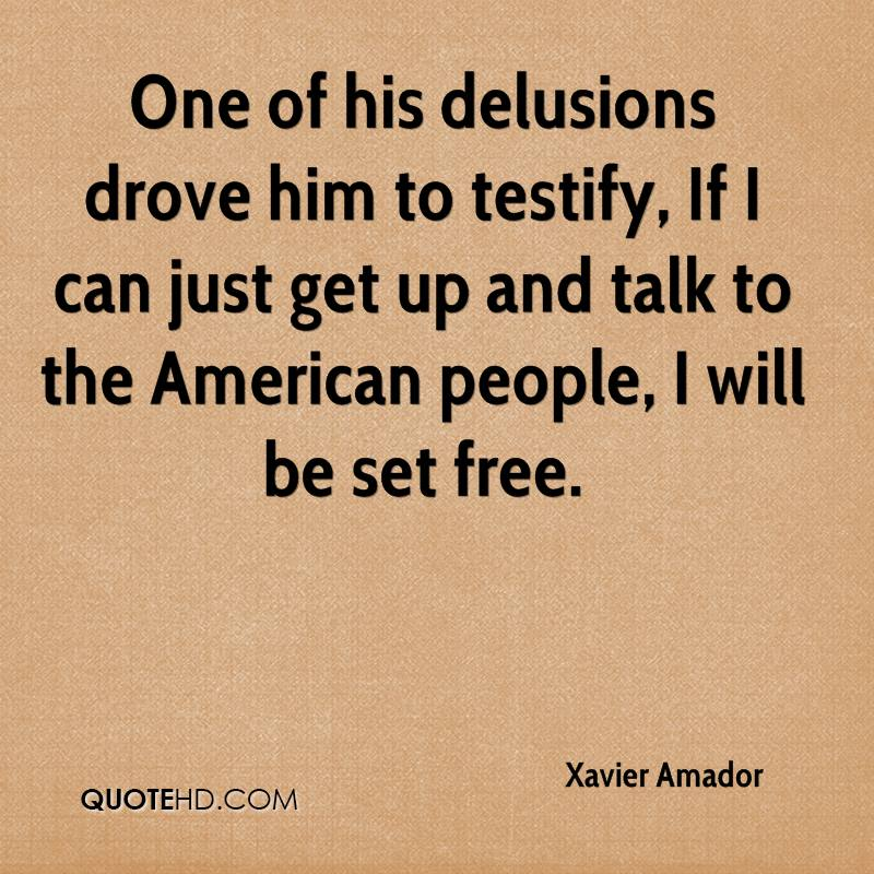 One of his delusions drove him to testify, If I can just get up and talk to the American people, I will be set free.
