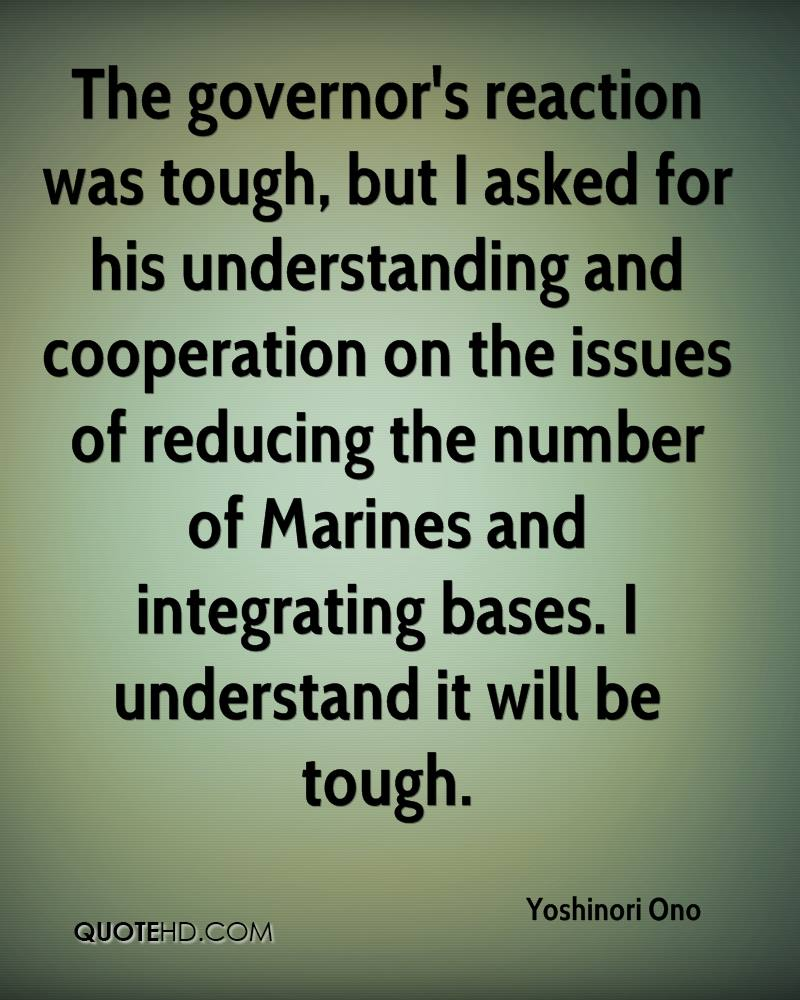 The governor's reaction was tough, but I asked for his understanding and cooperation on the issues of reducing the number of Marines and integrating bases. I understand it will be tough.