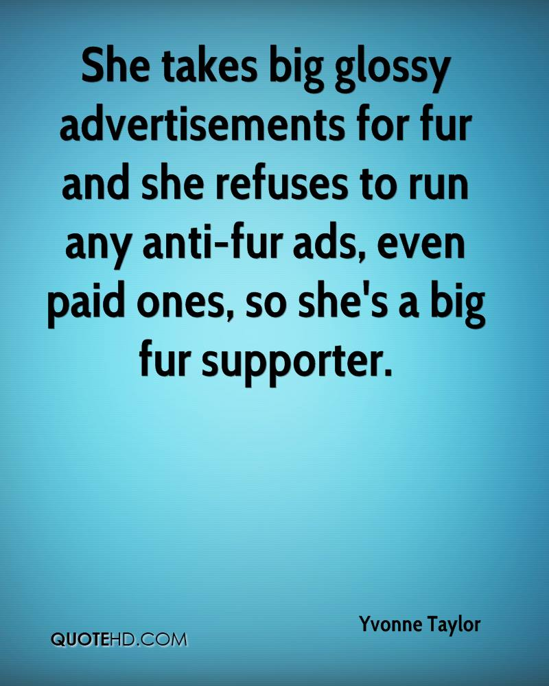 She takes big glossy advertisements for fur and she refuses to run any anti-fur ads, even paid ones, so she's a big fur supporter.