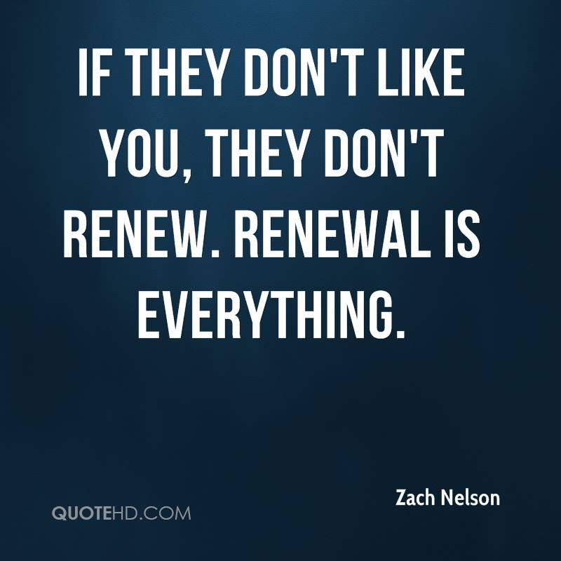 If they don't like you, they don't renew. Renewal is everything.