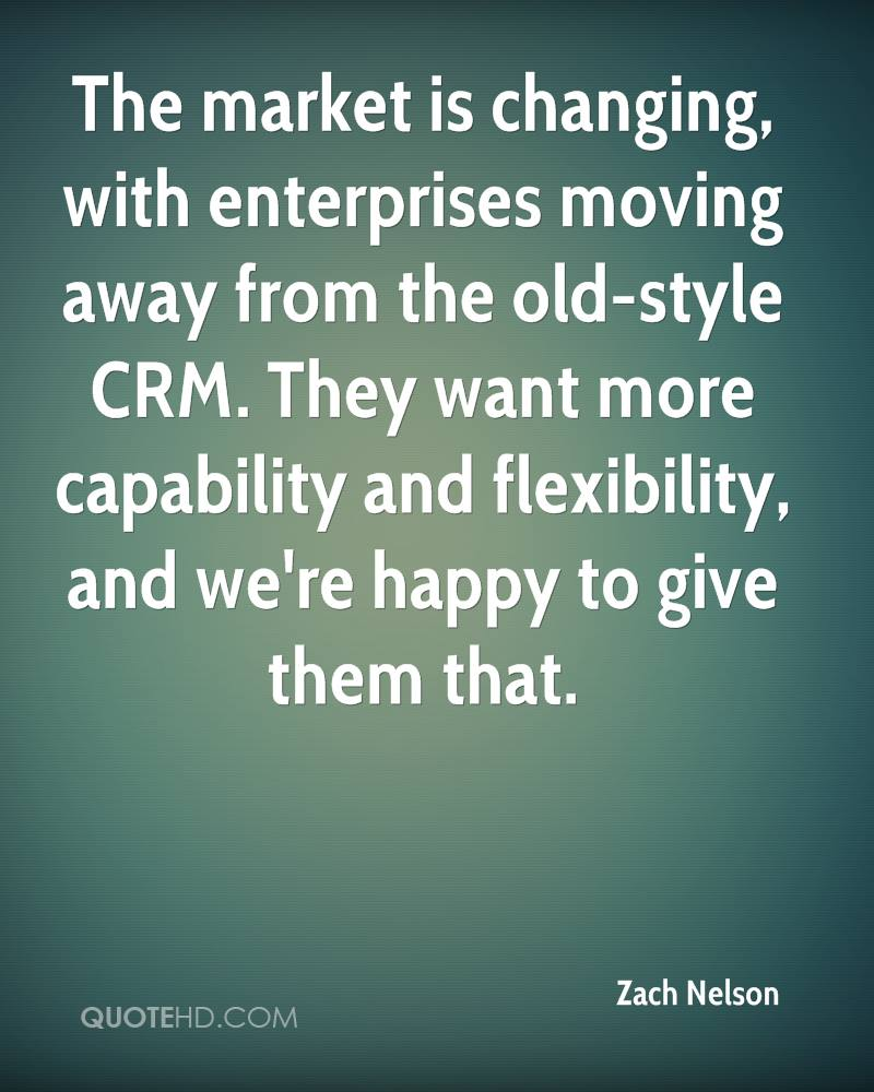 The market is changing, with enterprises moving away from the old-style CRM. They want more capability and flexibility, and we're happy to give them that.