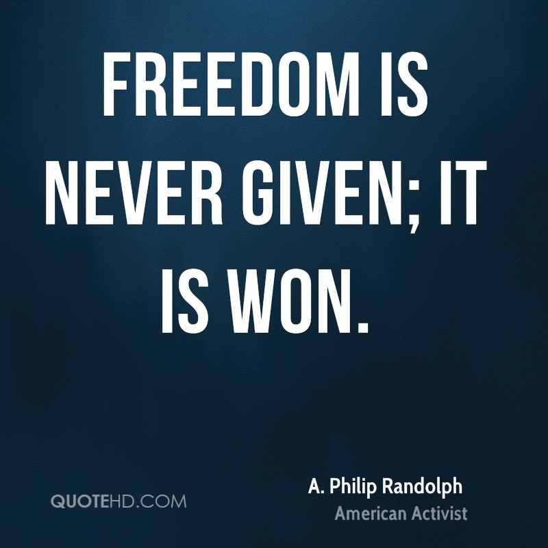 Freedom is never given; it is won.